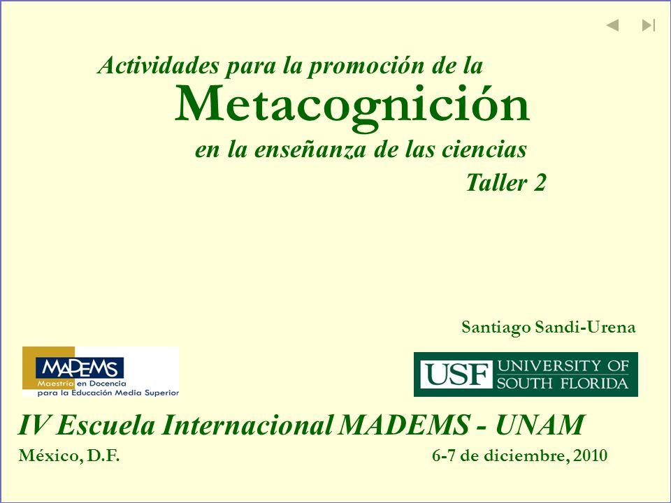 Metacognición Santiago Sandi-Urena México, D.F.6-7 de diciembre, 2010 IV Escuela Internacional MADEMS - UNAM Actividades para la promoción de la en la