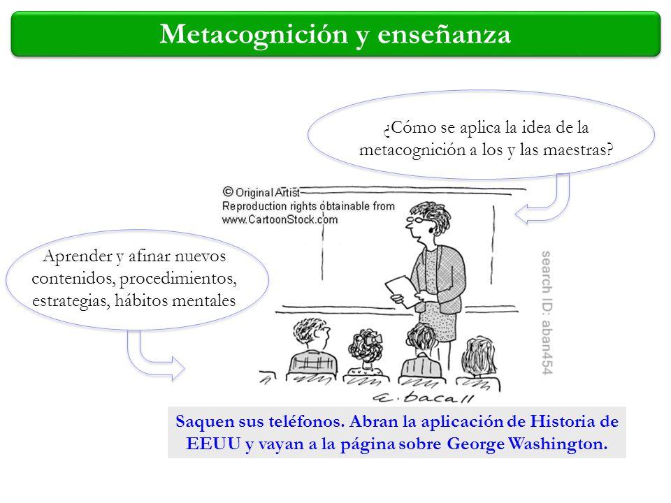Metacognición y enseñanza ¿Cómo se aplica la idea de la metacognición a los y las maestras? Saquen sus teléfonos. Abran la aplicación de Historia de E