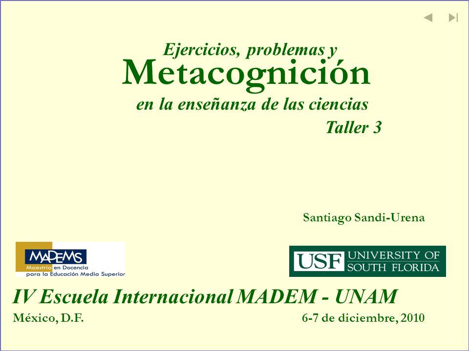 Metacognición Santiago Sandi-Urena México, D.F.6-7 de diciembre, 2010 IV Escuela Internacional MADEM - UNAM Ejercicios, problemas y en la enseñanza de