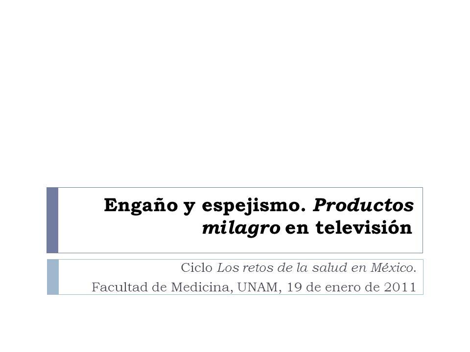 Engaño y espejismo. Productos milagro en televisión Ciclo Los retos de la salud en México. Facultad de Medicina, UNAM, 19 de enero de 2011
