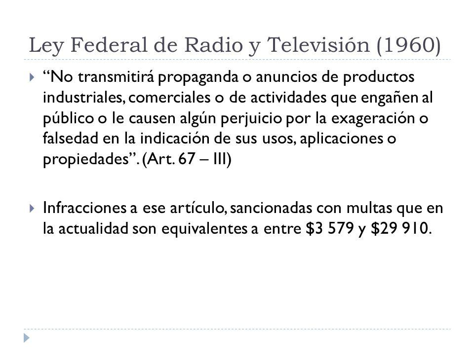 Ley Federal de Radio y Televisión (1960) No transmitirá propaganda o anuncios de productos industriales, comerciales o de actividades que engañen al p