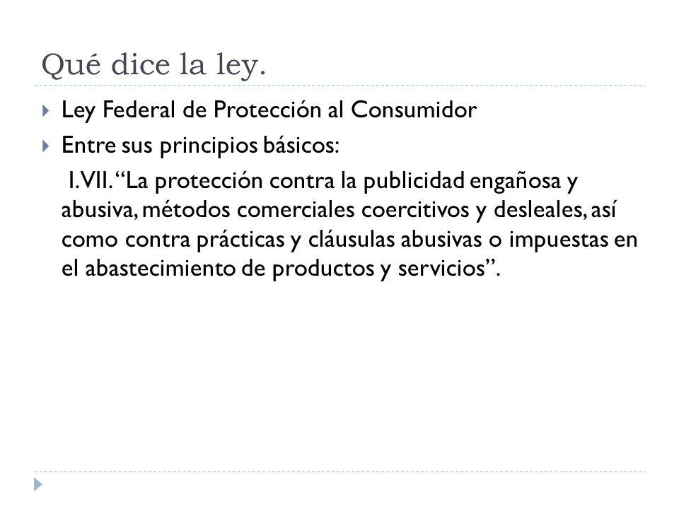 Qué dice la ley. Ley Federal de Protección al Consumidor Entre sus principios básicos: I. VII. La protección contra la publicidad engañosa y abusiva,