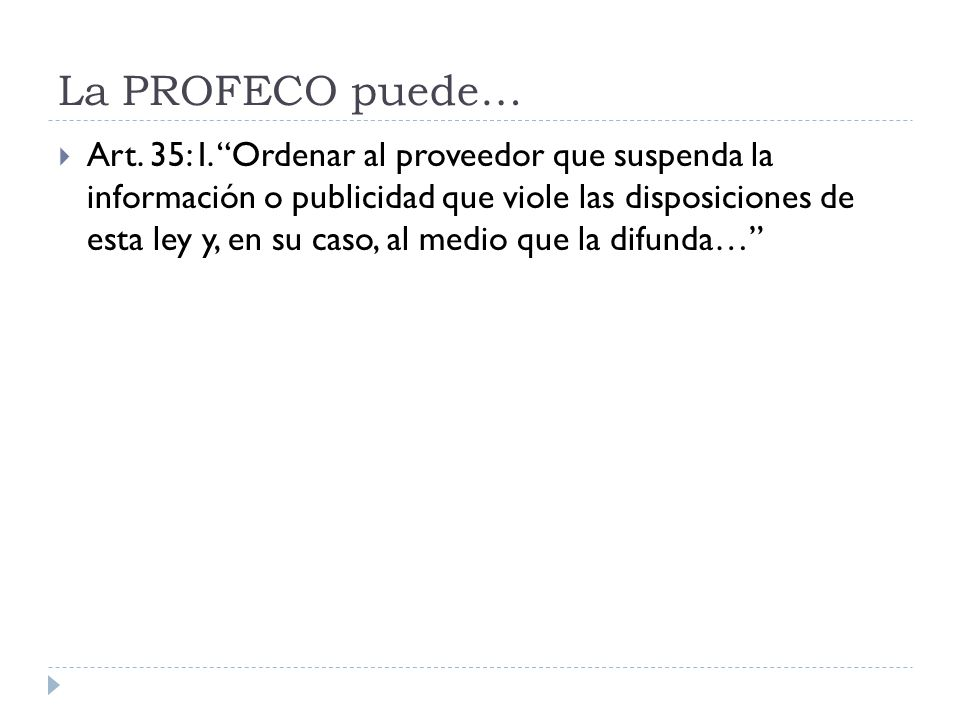 La PROFECO puede… Art. 35: I. Ordenar al proveedor que suspenda la información o publicidad que viole las disposiciones de esta ley y, en su caso, al