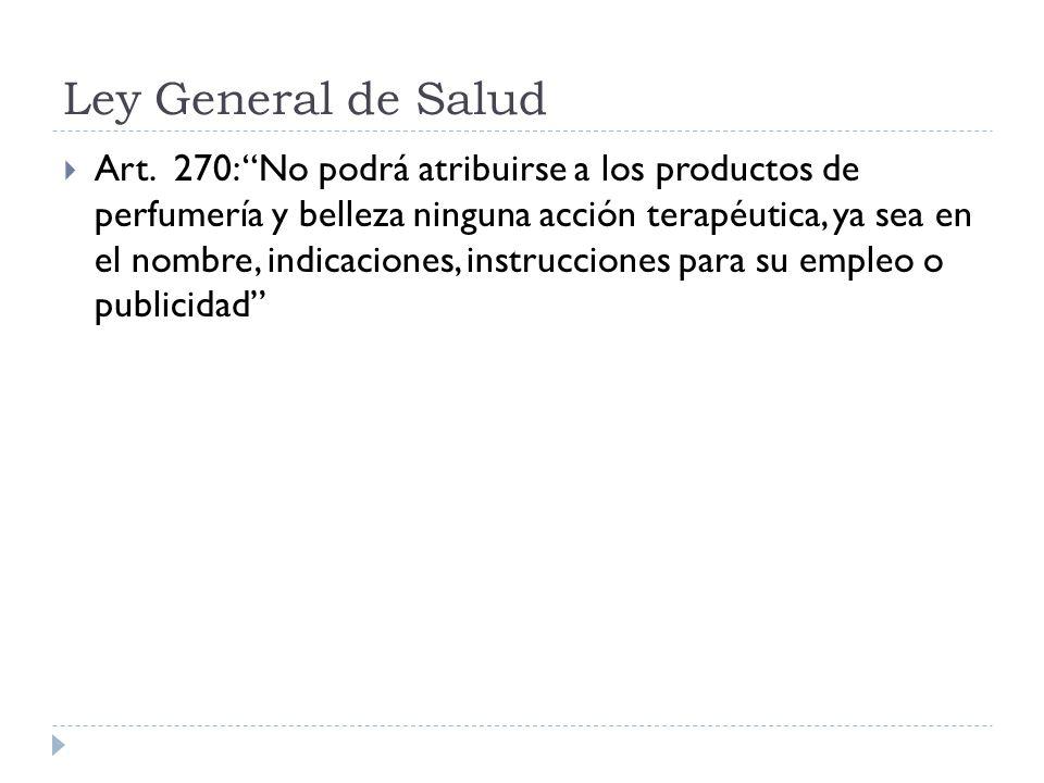 Ley General de Salud Art. 270: No podrá atribuirse a los productos de perfumería y belleza ninguna acción terapéutica, ya sea en el nombre, indicacion