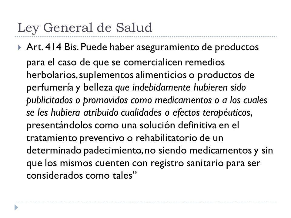 Ley General de Salud Art. 414 Bis. Puede haber aseguramiento de productos para el caso de que se comercialicen remedios herbolarios, suplementos alime