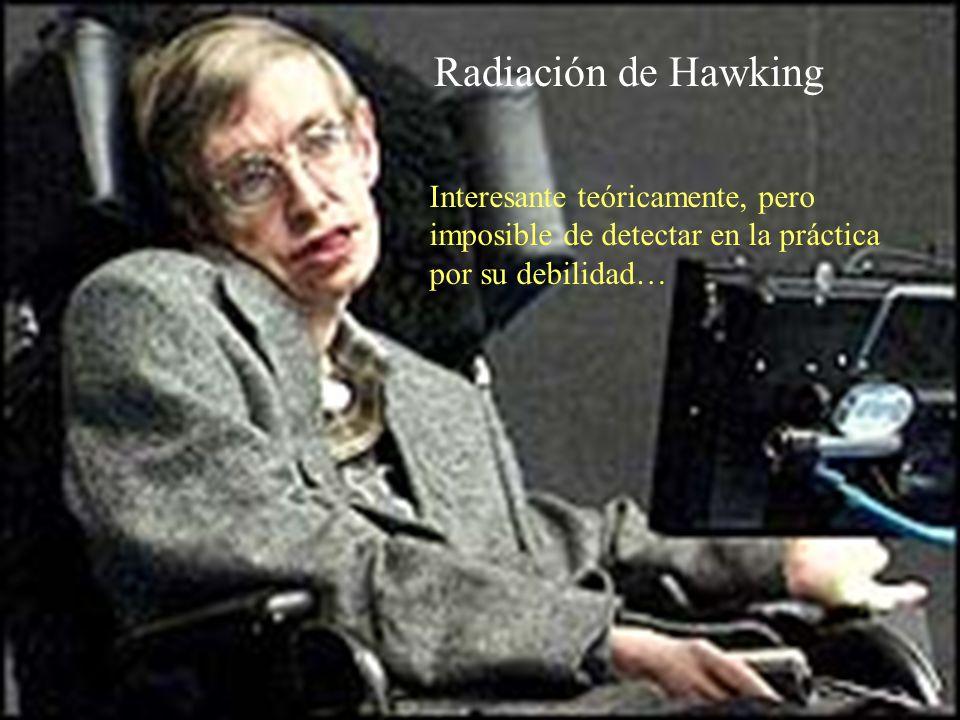 Radiación de Hawking Interesante teóricamente, pero imposible de detectar en la práctica por su debilidad…