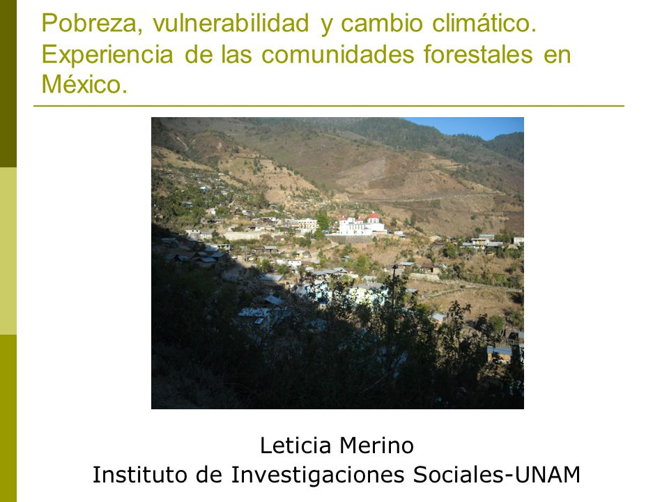 Pobreza, vulnerabilidad y cambio climático. Experiencia de las comunidades forestales en México. Leticia Merino Instituto de Investigaciones Sociales-