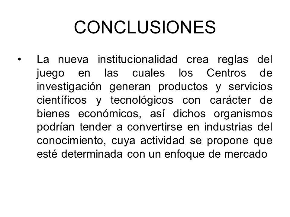 CONCLUSIONES La nueva institucionalidad crea reglas del juego en las cuales los Centros de investigación generan productos y servicios científicos y t