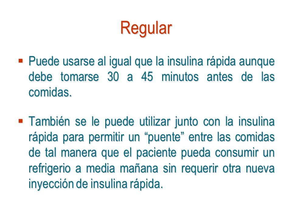 Regular Puede usarse al igual que la insulina rápida aunque debe tomarse 30 a 45 minutos antes de las comidas. Puede usarse al igual que la insulina r