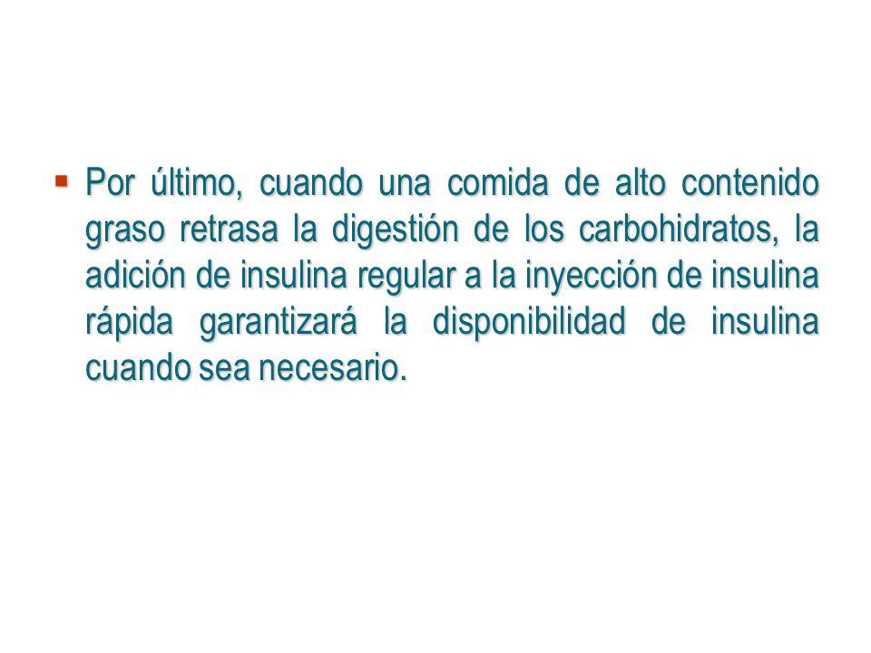 Por último, cuando una comida de alto contenido graso retrasa la digestión de los carbohidratos, la adición de insulina regular a la inyección de insu