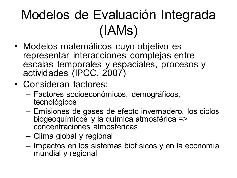 Modelos de Evaluación Integrada (IAMs) Modelos matemáticos cuyo objetivo es representar interacciones complejas entre escalas temporales y espaciales,