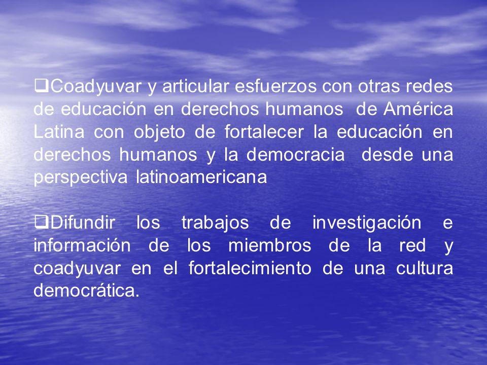 Coadyuvar y articular esfuerzos con otras redes de educación en derechos humanos de América Latina con objeto de fortalecer la educación en derechos humanos y la democracia desde una perspectiva latinoamericana Difundir los trabajos de investigación e información de los miembros de la red y coadyuvar en el fortalecimiento de una cultura democrática.