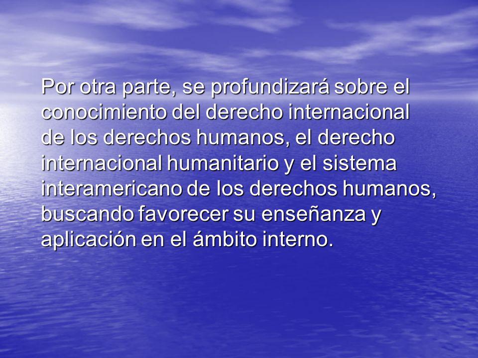 Por otra parte, se profundizará sobre el conocimiento del derecho internacional de los derechos humanos, el derecho internacional humanitario y el sistema interamericano de los derechos humanos, buscando favorecer su enseñanza y aplicación en el ámbito interno.