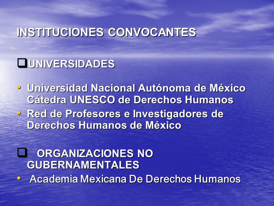 INSTITUCIONES CONVOCANTES UNIVERSIDADES UNIVERSIDADES Universidad Nacional Autónoma de México Cátedra UNESCO de Derechos Humanos Universidad Nacional Autónoma de México Cátedra UNESCO de Derechos Humanos Red de Profesores e Investigadores de Derechos Humanos de México Red de Profesores e Investigadores de Derechos Humanos de México ORGANIZACIONES NO GUBERNAMENTALES ORGANIZACIONES NO GUBERNAMENTALES Academia Mexicana De Derechos Humanos Academia Mexicana De Derechos Humanos