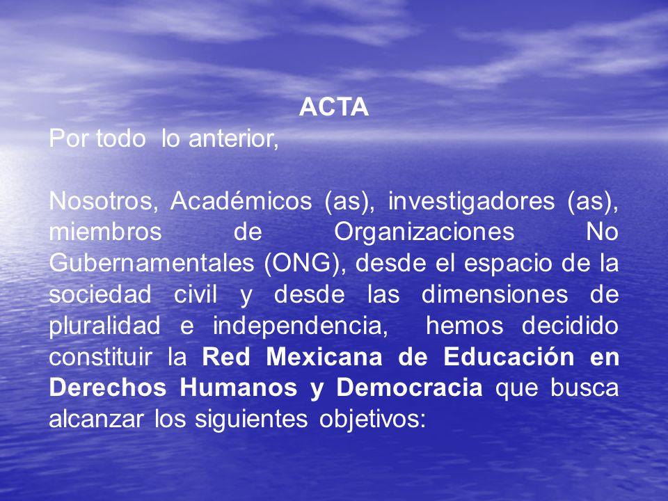 ACTA Por todo lo anterior, Nosotros, Académicos (as), investigadores (as), miembros de Organizaciones No Gubernamentales (ONG), desde el espacio de la sociedad civil y desde las dimensiones de pluralidad e independencia, hemos decidido constituir la Red Mexicana de Educación en Derechos Humanos y Democracia que busca alcanzar los siguientes objetivos: