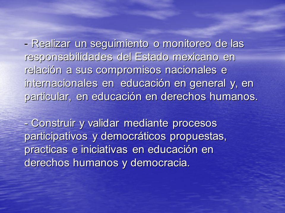 - Realizar un seguimiento o monitoreo de las responsabilidades del Estado mexicano en relación a sus compromisos nacionales e internacionales en educación en general y, en particular, en educación en derechos humanos.