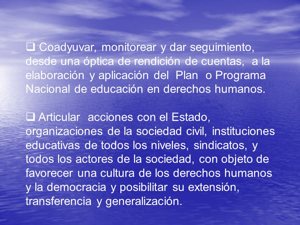 Coadyuvar, monitorear y dar seguimiento, desde una óptica de rendición de cuentas, a la elaboración y aplicación del Plan o Programa Nacional de educación en derechos humanos.