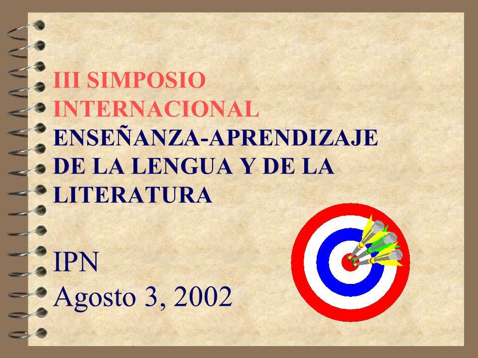 III SIMPOSIO INTERNACIONAL ENSEÑANZA-APRENDIZAJE DE LA LENGUA Y DE LA LITERATURA IPN Agosto 3, 2002