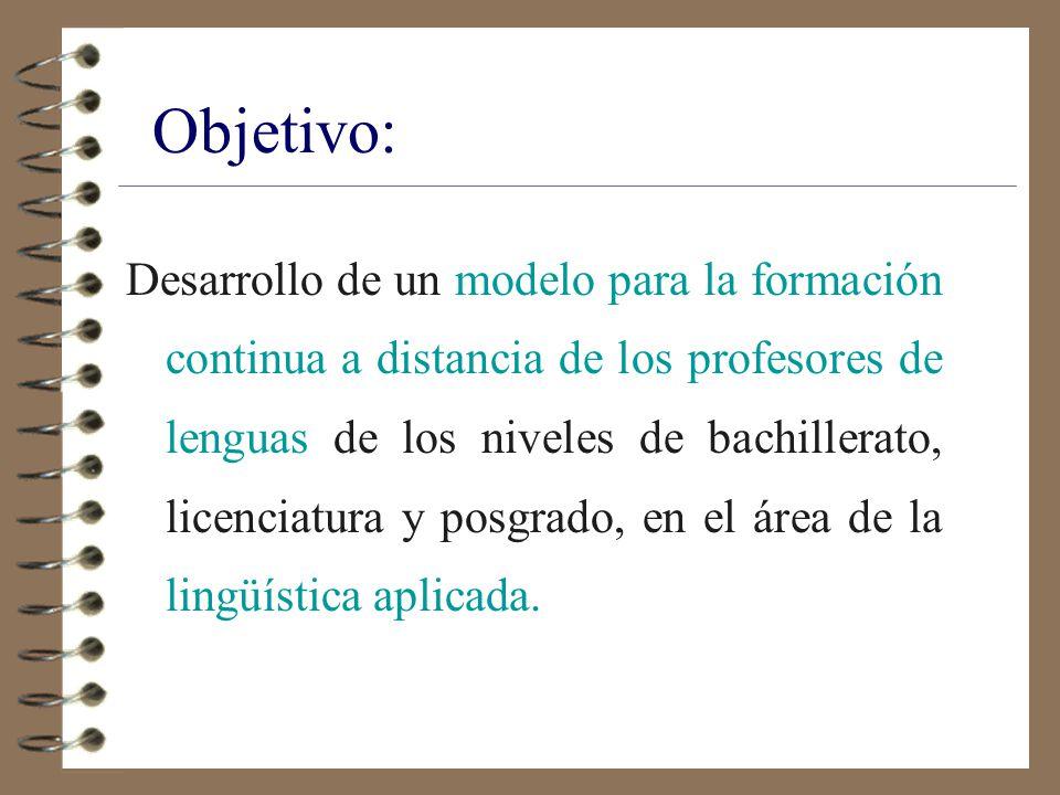 Objetivo: Desarrollo de un modelo para la formación continua a distancia de los profesores de lenguas de los niveles de bachillerato, licenciatura y posgrado, en el área de la lingüística aplicada.