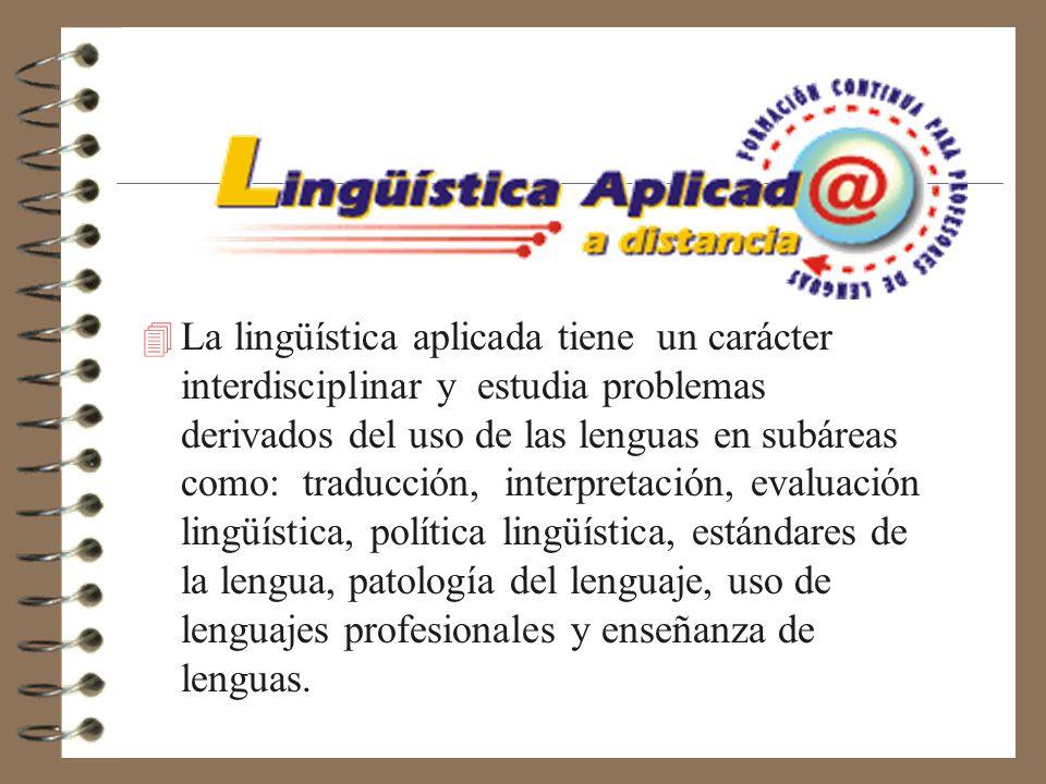 4 La lingüística aplicada tiene un carácter interdisciplinar y estudia problemas derivados del uso de las lenguas en subáreas como: traducción, interpretación, evaluación lingüística, política lingüística, estándares de la lengua, patología del lenguaje, uso de lenguajes profesionales y enseñanza de lenguas.