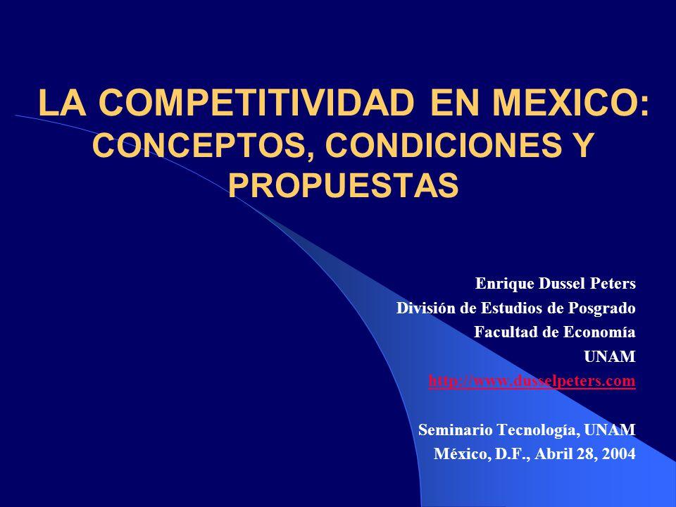 LA COMPETITIVIDAD EN MEXICO: CONCEPTOS, CONDICIONES Y PROPUESTAS Enrique Dussel Peters División de Estudios de Posgrado Facultad de Economía UNAM http