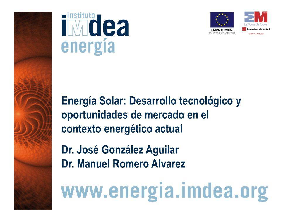 Energía Solar: Desarrollo tecnológico y oportunidades de mercado en el contexto energético actual Dr. José González Aguilar Dr. Manuel Romero Alvarez