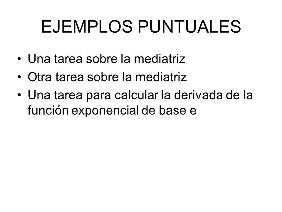 EJEMPLOS PUNTUALES Una tarea sobre la mediatriz Otra tarea sobre la mediatriz Una tarea para calcular la derivada de la función exponencial de base e