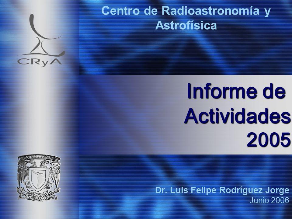 Dr. Luis Felipe Rodríguez Jorge Junio 2006 Centro de Radioastronomía y Astrofísica Informe de Actividades 2005