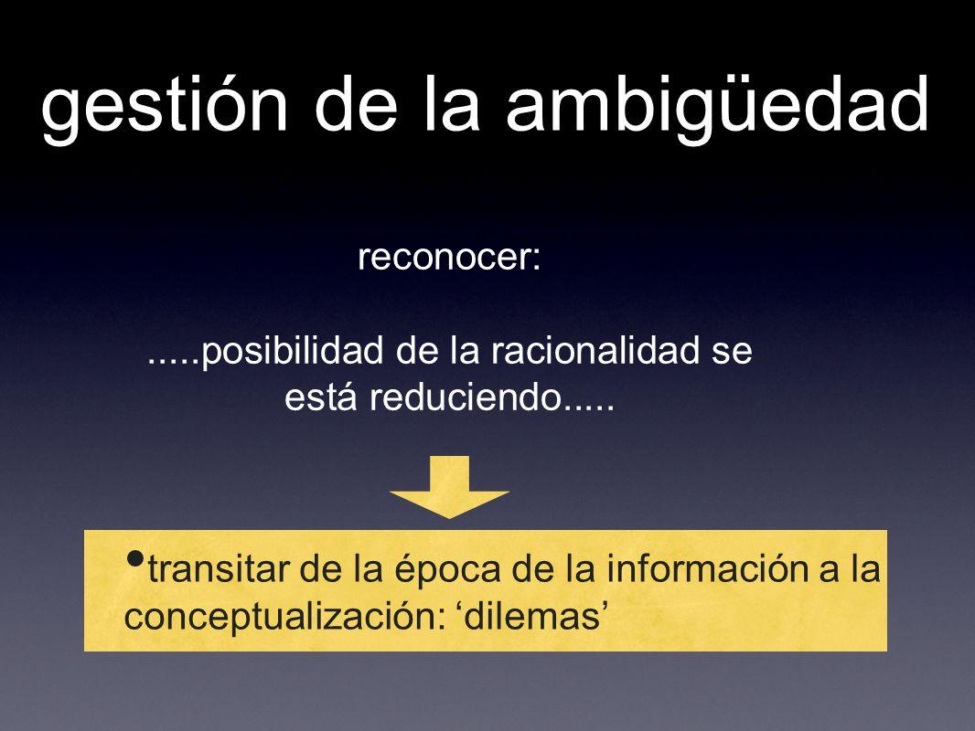 gestión de la ambigüedad transitar de la época de la información a la conceptualización: dilemas reconocer:.....posibilidad de la racionalidad se está
