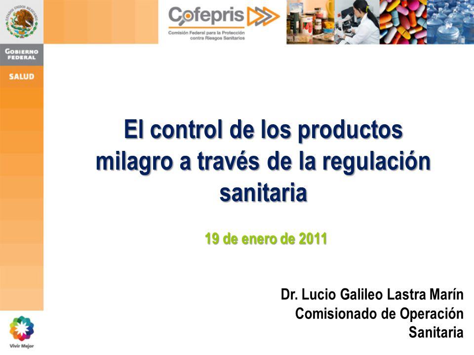 El control de los productos milagro a través de la regulación sanitaria Dr. Lucio Galileo Lastra Marín Comisionado de Operación Sanitaria 19 de enero