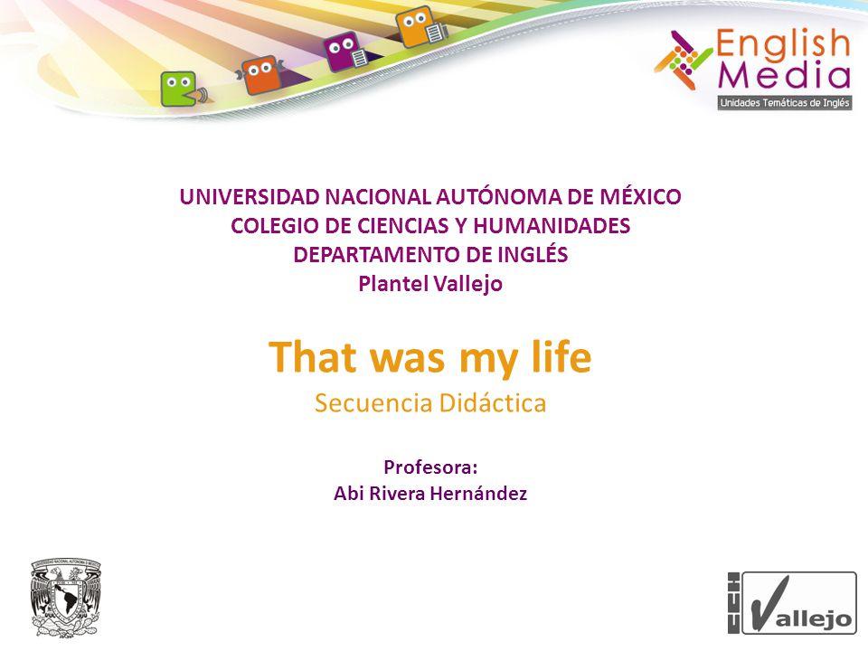 UNIVERSIDAD NACIONAL AUTÓNOMA DE MÉXICO COLEGIO DE CIENCIAS Y HUMANIDADES DEPARTAMENTO DE INGLÉS Plantel Vallejo That was my life Secuencia Didáctica