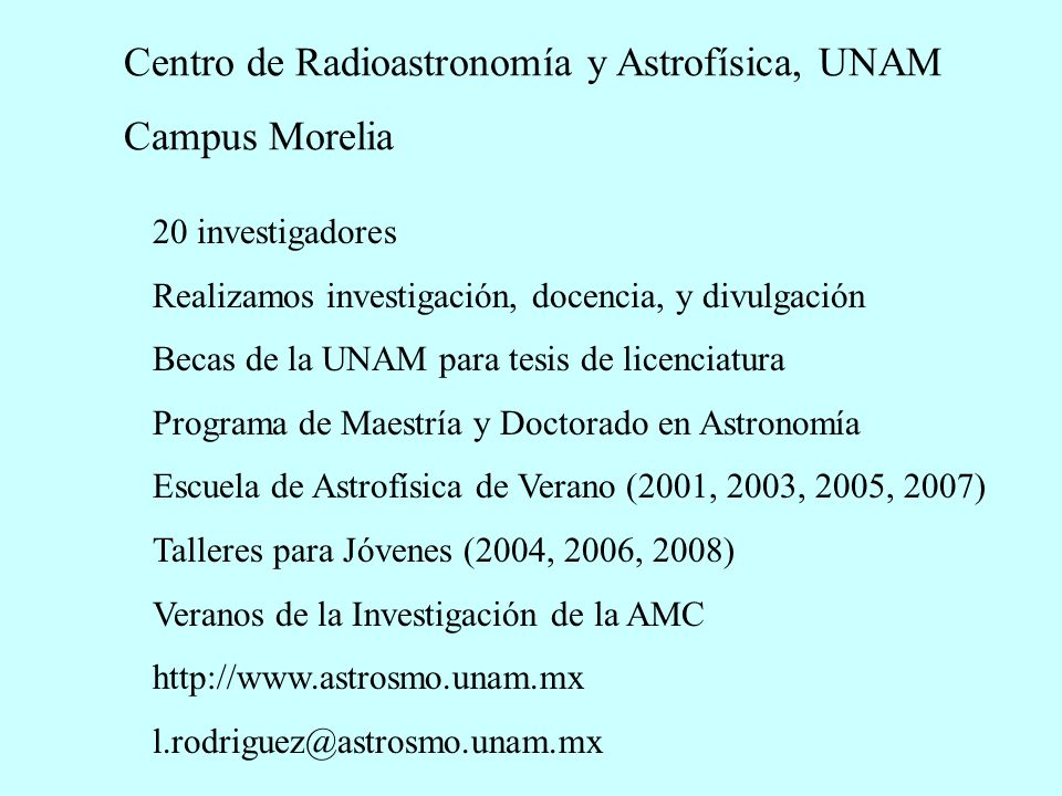 Centro de Radioastronomía y Astrofísica, UNAM Campus Morelia 20 investigadores Realizamos investigación, docencia, y divulgación Becas de la UNAM para tesis de licenciatura Programa de Maestría y Doctorado en Astronomía Escuela de Astrofísica de Verano (2001, 2003, 2005, 2007) Talleres para Jóvenes (2004, 2006, 2008) Veranos de la Investigación de la AMC http://www.astrosmo.unam.mx l.rodriguez@astrosmo.unam.mx