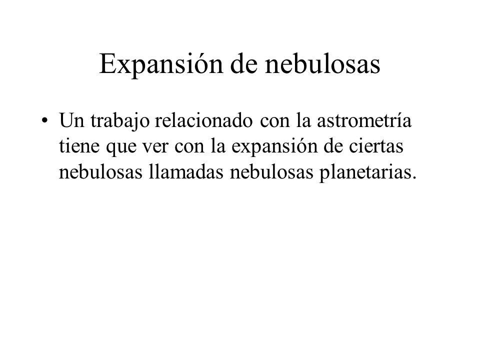 Expansión de nebulosas Un trabajo relacionado con la astrometría tiene que ver con la expansión de ciertas nebulosas llamadas nebulosas planetarias.