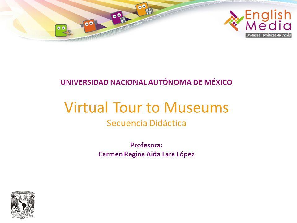 UNIVERSIDAD NACIONAL AUTÓNOMA DE MÉXICO Virtual Tour to Museums Secuencia Didáctica Profesora: Carmen Regina Aida Lara López