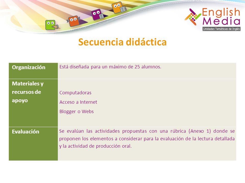 Secuencia didáctica Organización Está diseñada para un máximo de 25 alumnos. Materiales y recursos de apoyo Computadoras Acceso a Internet Blogger o W
