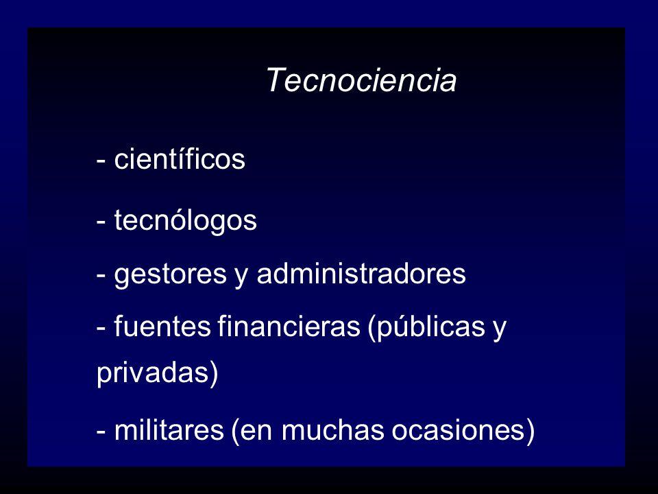 Tecnociencia - científicos - tecnólogos - gestores y administradores - fuentes financieras (públicas y privadas) - militares (en muchas ocasiones)