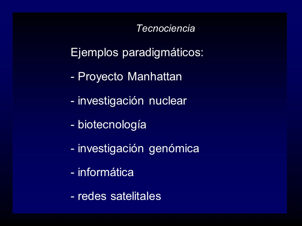 Tecnociencia Ejemplos paradigmáticos: - Proyecto Manhattan - investigación nuclear - biotecnología - investigación genómica - informática - redes sate