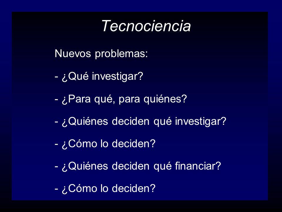Tecnociencia Nuevos problemas: - ¿Qué investigar? - ¿Para qué, para quiénes? - ¿Quiénes deciden qué investigar? - ¿Cómo lo deciden? - ¿Quiénes deciden