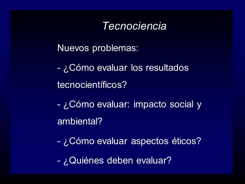 Tecnociencia Nuevos problemas: - ¿Cómo evaluar los resultados tecnocientíficos? - ¿Cómo evaluar: impacto social y ambiental? - ¿Cómo evaluar aspectos