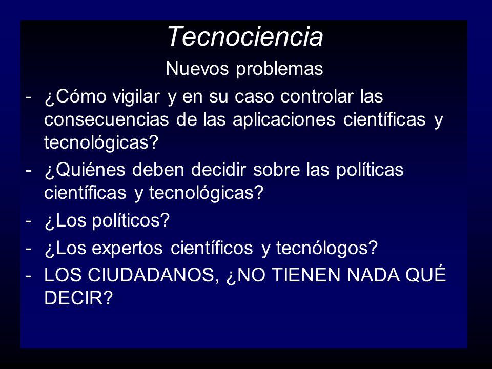 Tecnociencia Nuevos problemas -¿Cómo vigilar y en su caso controlar las consecuencias de las aplicaciones científicas y tecnológicas? -¿Quiénes deben