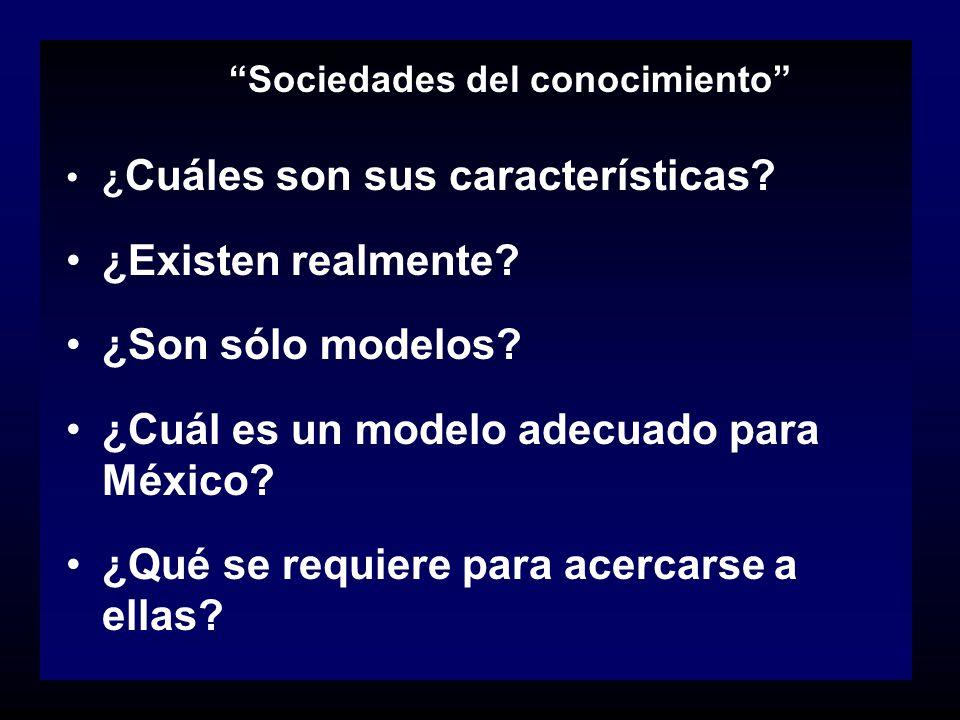 Sociedades del conocimiento ¿ Cuáles son sus características? ¿Existen realmente? ¿Son sólo modelos? ¿Cuál es un modelo adecuado para México? ¿Qué se