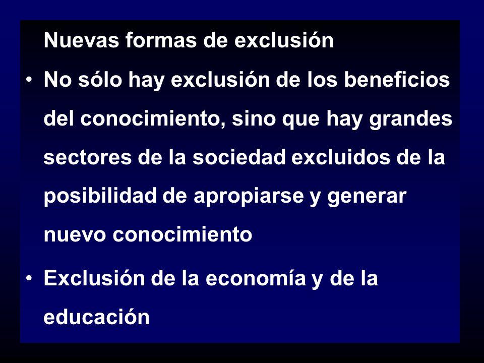Nuevas formas de exclusión No sólo hay exclusión de los beneficios del conocimiento, sino que hay grandes sectores de la sociedad excluidos de la posi