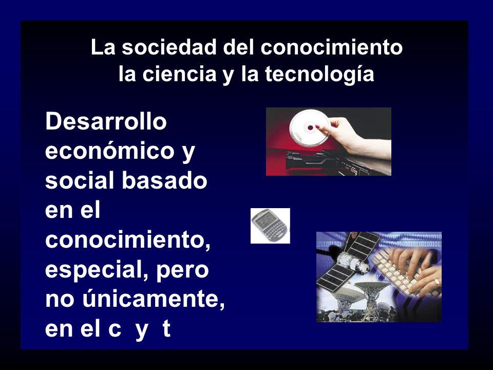 La sociedad del conocimiento la ciencia y la tecnología Desarrollo económico y social basado en el conocimiento, especial, pero no únicamente, en el c
