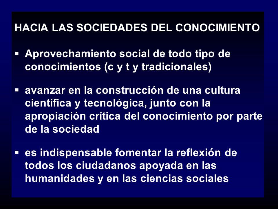 HACIA LAS SOCIEDADES DEL CONOCIMIENTO Aprovechamiento social de todo tipo de conocimientos (c y t y tradicionales) avanzar en la construcción de una c
