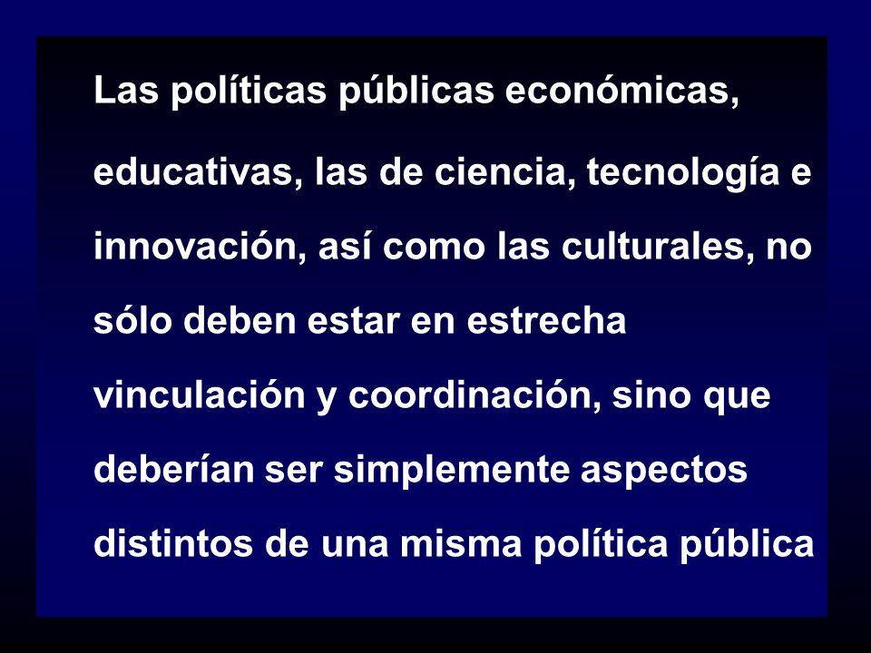 Las políticas públicas económicas, educativas, las de ciencia, tecnología e innovación, así como las culturales, no sólo deben estar en estrecha vincu