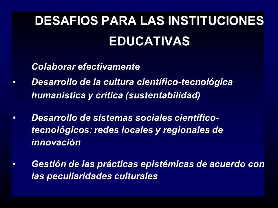 DESAFIOS PARA LAS INSTITUCIONES EDUCATIVAS Colaborar efectivamente Desarrollo de la cultura científico-tecnológica humanística y crítica (sustentabili