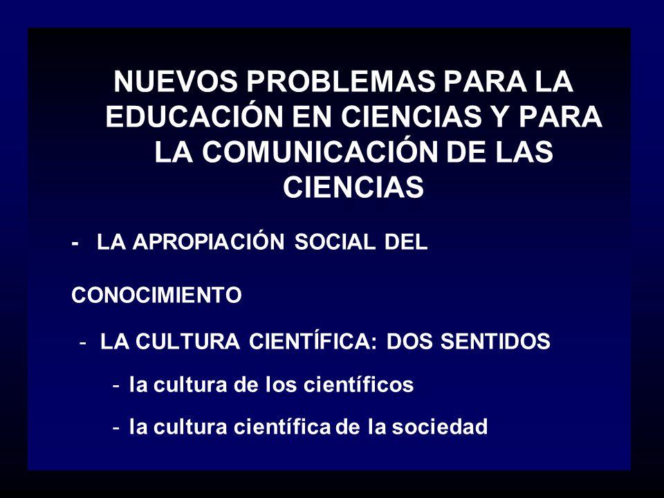NUEVOS PROBLEMAS PARA LA EDUCACIÓN EN CIENCIAS Y PARA LA COMUNICACIÓN DE LAS CIENCIAS - LA APROPIACIÓN SOCIAL DEL CONOCIMIENTO -LA CULTURA CIENTÍFICA: