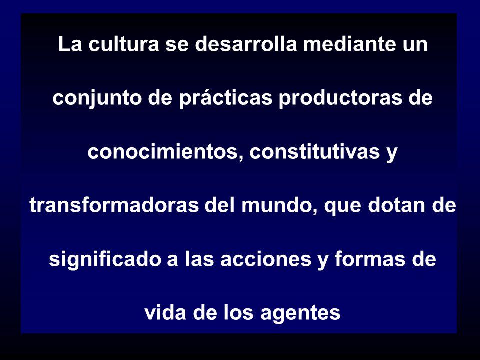 La cultura se desarrolla mediante un conjunto de prácticas productoras de conocimientos, constitutivas y transformadoras del mundo, que dotan de signi