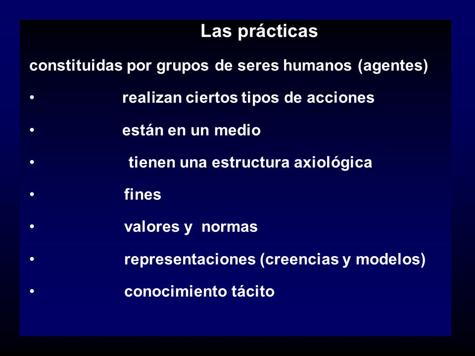 Las prácticas constituidas por grupos de seres humanos (agentes) realizan ciertos tipos de acciones están en un medio tienen una estructura axiológica