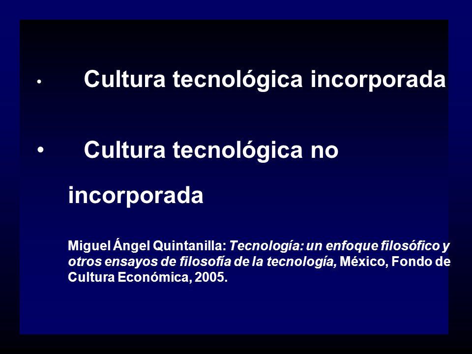 Cultura tecnológica incorporada Cultura tecnológica no incorporada Miguel Ángel Quintanilla: Tecnología: un enfoque filosófico y otros ensayos de filo